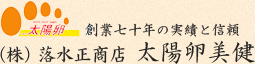 創業七十年の実績と信頼(株)落水正商店 太陽卵美健