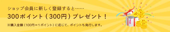 ショップ会員に新しく登録すると……300ポイント(300円)プレゼント!